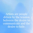 """""""Artists are people driven by the tension between the desire to communicate and the desire to hide."""" D.W. Winnicott"""