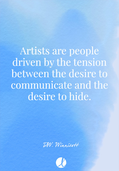 """Artists are people driven by the tension between the desire to communicate and the desire to hide."" D.W. Winnicott"