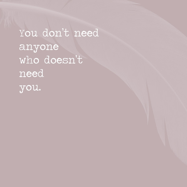 You Dont Need Anyone Who Doesnt Need You Inspiring Quotes For