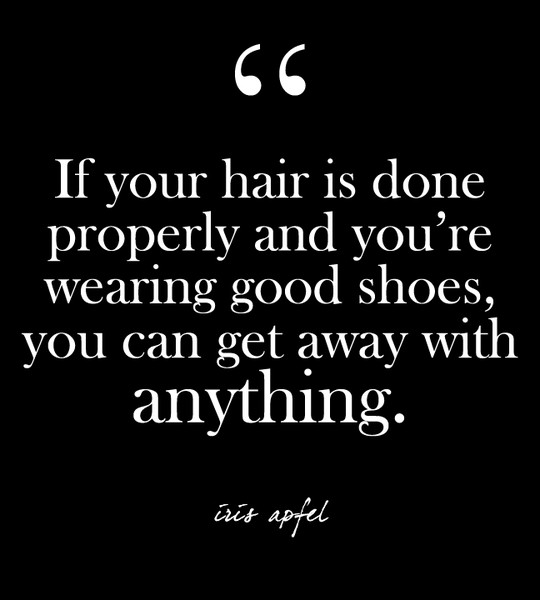 """If your hair is done properly and you're wearing good shoes, you can get away with anything."" - Iris Apfel"