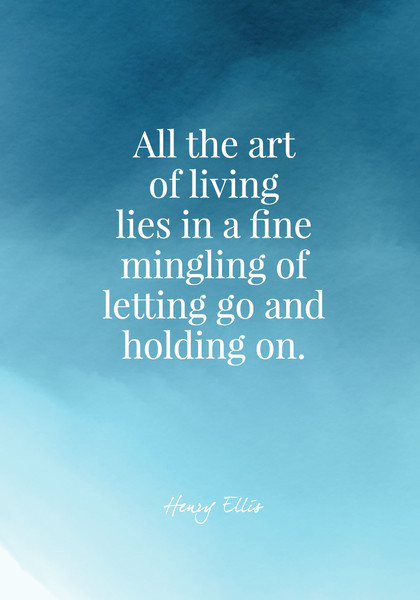 All the art of living lies in a fine mingling of letting go and holding on. - Henry Ellis