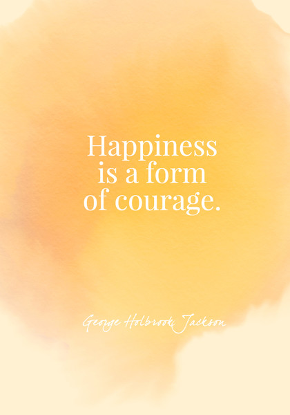 Happiness is a form of courage. - George Holbrook Jackson