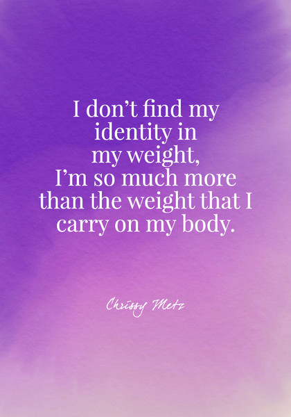 I don't find my identity in my weight, I'm so much more than the weight that I carry on my body. - Chrissy Metz