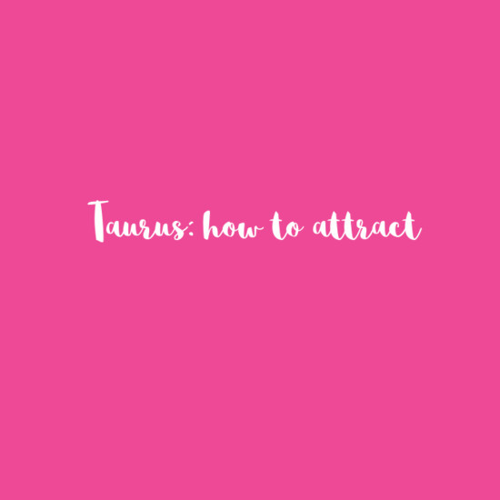 Taurus: How To Attract