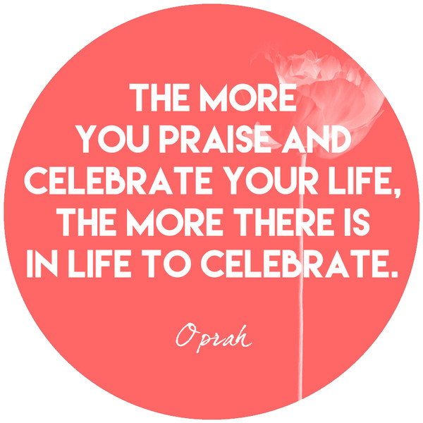 """""""The more you praise and celebrate your life, the more there is in life to celebrate."""""""