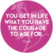 """""""You get in life what you have the courage to ask for."""""""