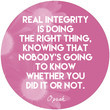 """""""Real integrity is doing the right thing, knowing that nobody's going to know whether you did it or not."""""""
