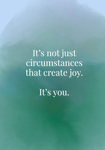 It's not just circumstances that create joy. It's you.