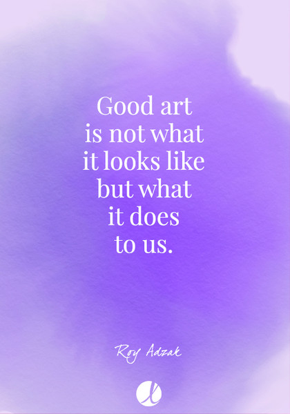 """""""Good art is not what it looks like but what it does to us."""" Roy Adzak"""
