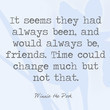 It seems they had always been, and would always be, friends. Time could change much but not that. - Winnie the Pooh