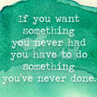 If you want something you never had you have to do something you've never done.
