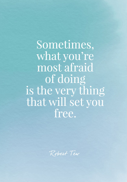 Sometimes what you're most afraid of doing is the very thing that will set you free. - Robert Tew