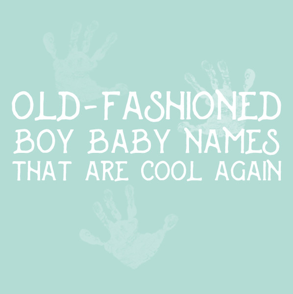 Old-Fashioned Boy Baby Names That Are Cool Again
