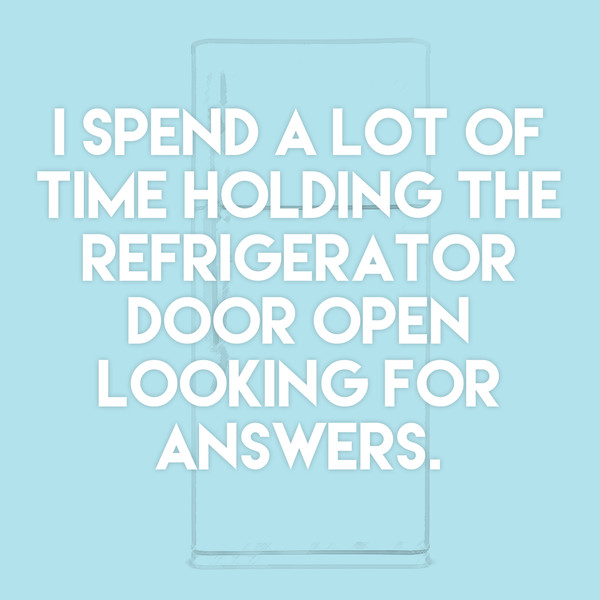 """I spend a lot of time holding the refrigerator door open looking for answers."""