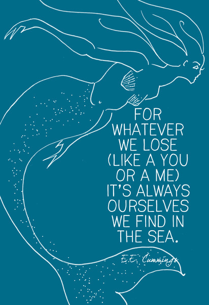 """""""For whatever we lose (like a you or a me) it's always ourselves we find in the sea."""" E. E. Cummings"""