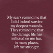 """My scars remind me that I did indeed survive my deepest wounds. They remind me that the damage life has inflicted on me has, in many places, left me stronger."" Steve Goodier"
