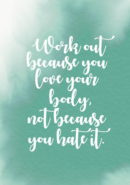 """Work out because you love your body, not because you hate it."""