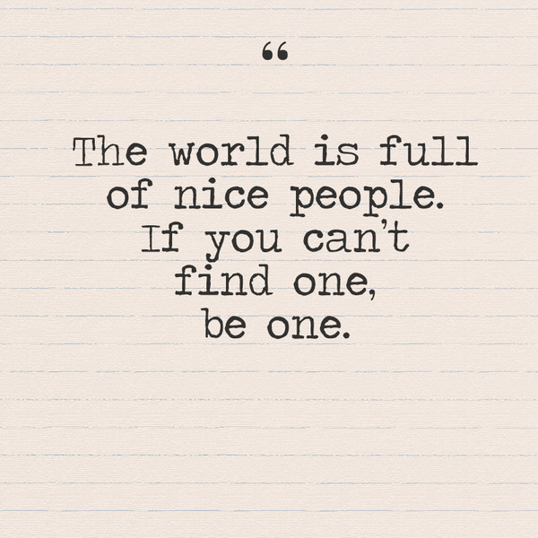 """The world is full of nice people, if you can't find one be one."""