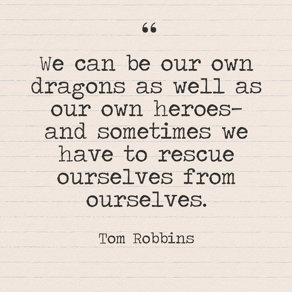 """We can be our own dragons as well as our own heroes—and sometimes we have to rescue ourselves from ourselves."" Tom Robbins"