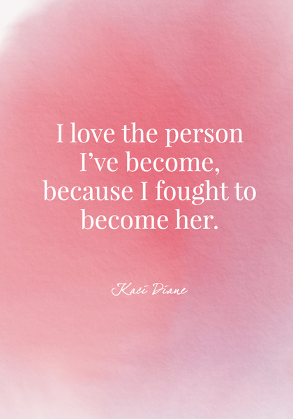 """""""I love the person I've become, because I fought to become her."""" - Kaci Diane"""