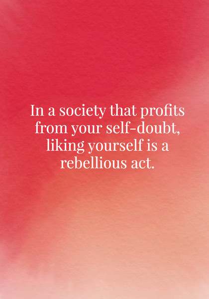 In a society that profits from your self-doubt, liking yourself is a rebellious act.
