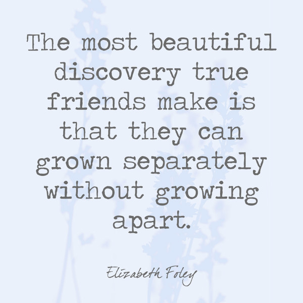 The most beautiful discovery true friends make is that they can grow separately without growing apart. - Elizabeth Foley