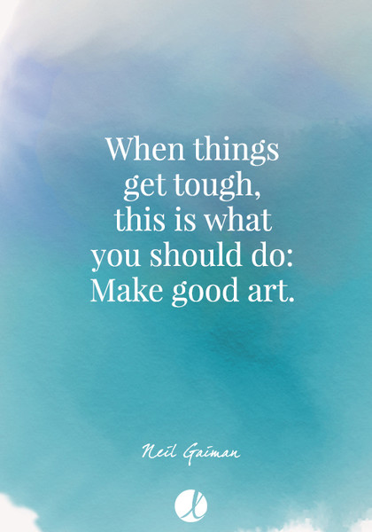 """When things get tough, this is what you should do: Make good art."" Neil Gaiman"