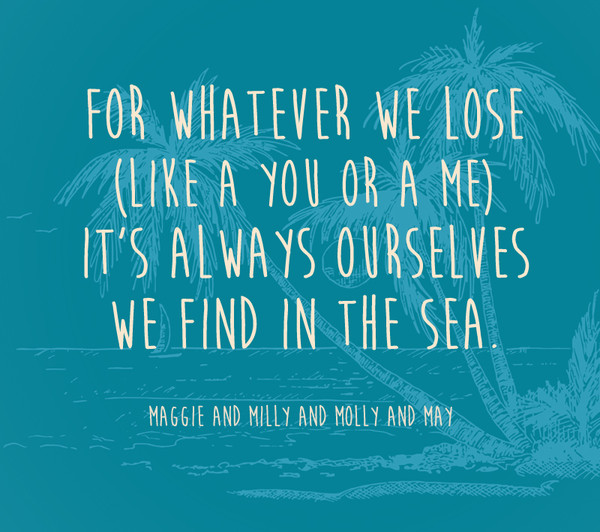 For whatever we lose (like a you or a me) it's always ourselves we find in the sea. - Maggie and Milly and Molly and May