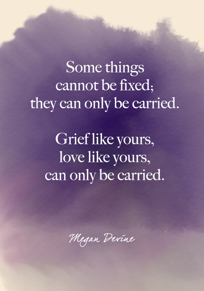 """""""Some things cannot be fixed; they can only be carried. Grief like yours, love like yours, can only be carried."""" Megan Devine"""