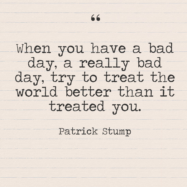 """When you have a bad day, a really bad day, try to treat the world better than it treated you."" Patrick Stump"