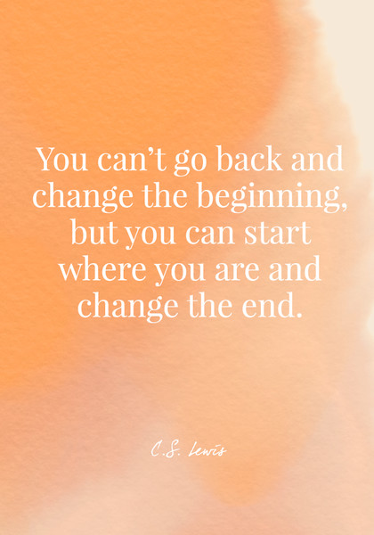 You can't go back and change the beginning, but you can start where you are and change the end. - C.S. Lewis