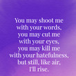 """You may shoot me with your words, you may cut me with your eyes, you may kill me with your hatefulness, but still, like air, I'll rise."" - Maya Angelou"