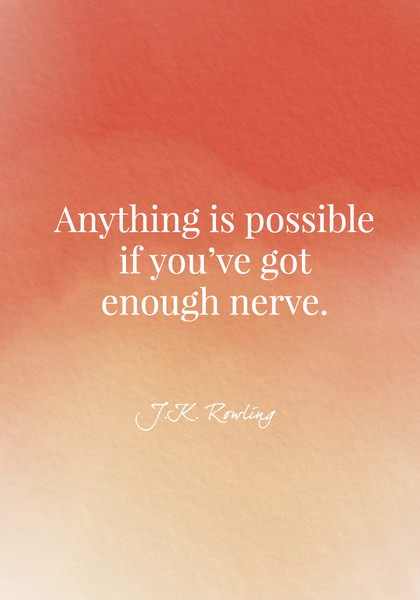 """Anything is possible if you've got enough nerve."" - J.K. Rowling"