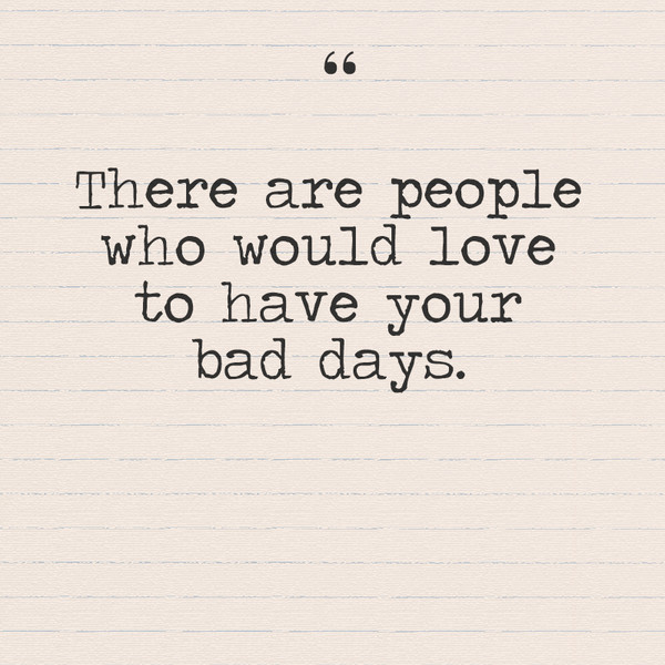 """There are people who would love to have your bad days."""