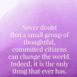 Never doubt that a small group of thoughtful, committed citizens can change the world. Indeed, it is the only thing that ever has. - Margaret Mead